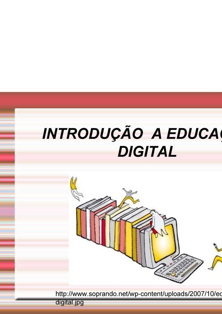 INTRODUÇÃO  A EDUCAÇÃO DIGITAL http://www.soprando.net/wp-content/uploads/2007/10/ed-digital.jpg