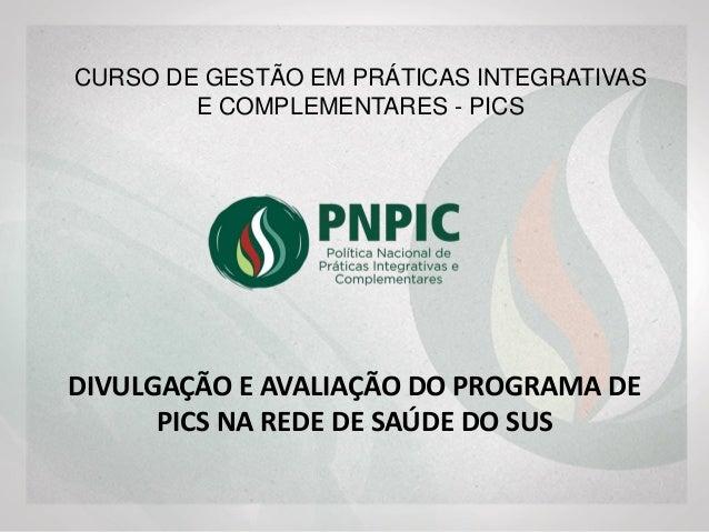 DIVULGAÇÃO E AVALIAÇÃO DO PROGRAMA DE PICS NA REDE DE SAÚDE DO SUS CURSO DE GESTÃO EM PRÁTICAS INTEGRATIVAS E COMPLEMENTAR...