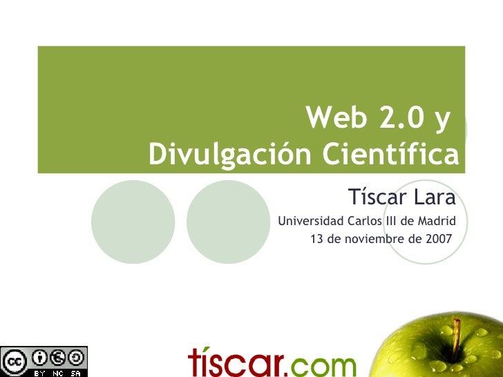 Web 2.0 y Divulgación Científica                      Tíscar Lara          Universidad Carlos III de Madrid               ...
