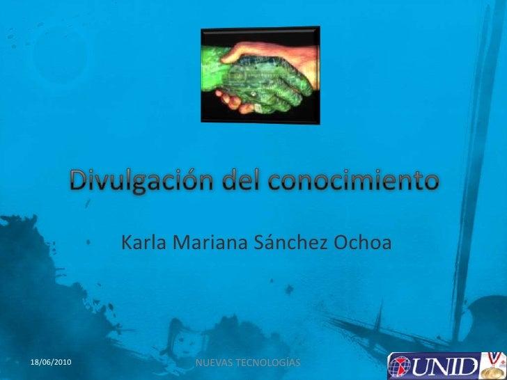 Divulgación del conocimiento <br />Karla Mariana Sánchez Ochoa<br />1<br />NUEVAS TECNOLOGÍAS<br />18/06/2010<br />