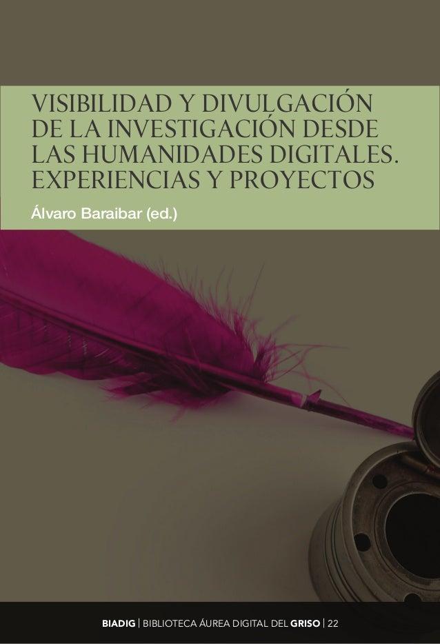 VISIBILIDAD Y DIVULGACIÓN DE LA INVESTIGACIÓN DESDE LAS HUMANIDADES DIGITALES. EXPERIENCIAS Y PROYECTOS Álvaro Baraibar (e...