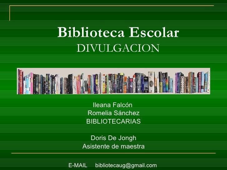 Biblioteca Escolar DIVULGACION <ul><li>Ileana Falcón  </li></ul><ul><li>Romelia Sánchez </li></ul><ul><li>BIBLIOTECARIAS <...