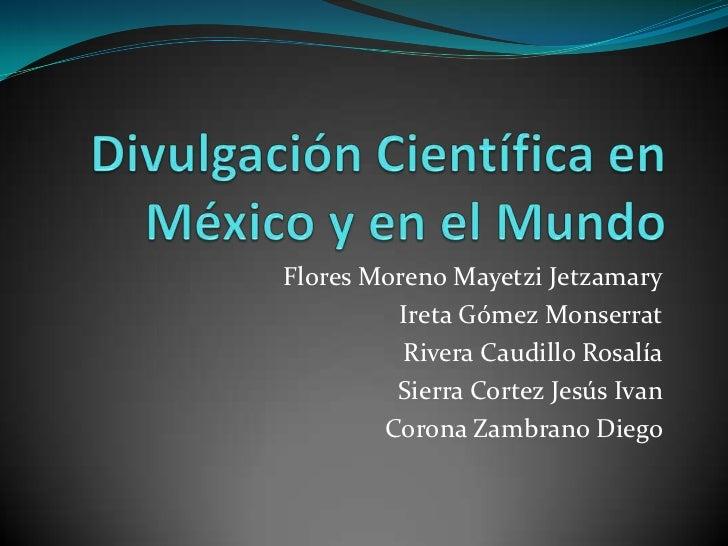 Divulgación Científica en México y en el Mundo<br />Flores Moreno MayetziJetzamary<br />Ireta Gómez Monserrat<br />Rivera ...