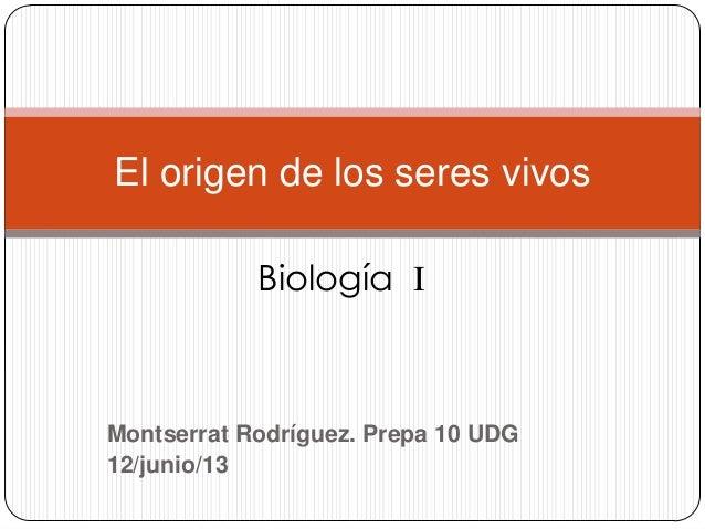 Montserrat Rodríguez. Prepa 10 UDG12/junio/13El origen de los seres vivosBiología I