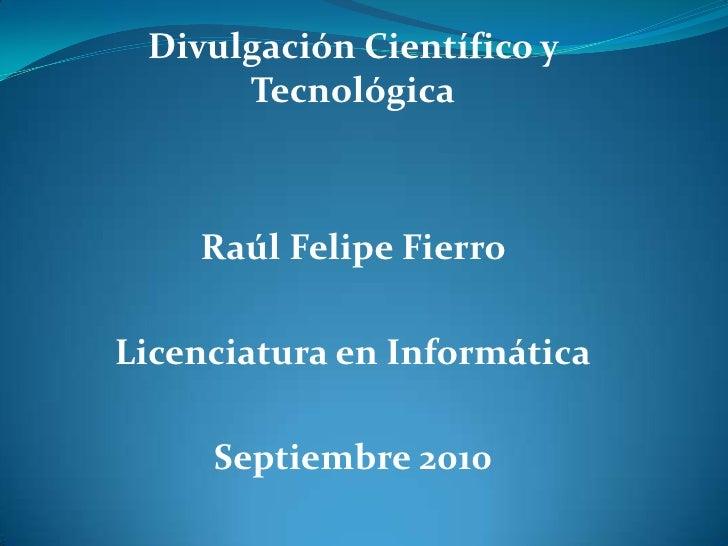 Divulgación Científico y Tecnológica<br />Raúl Felipe Fierro <br />Licenciatura en Informática<br />Septiembre 2010<br />