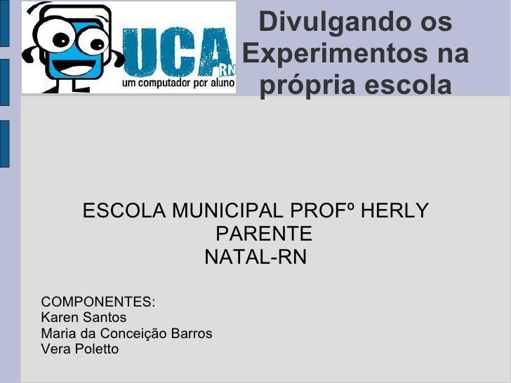 Divulgando os Experimentos na própria escola ESCOLA MUNICIPAL PROFº HERLY PARENTE NATAL-RN COMPONENTES: Karen Santos Maria...