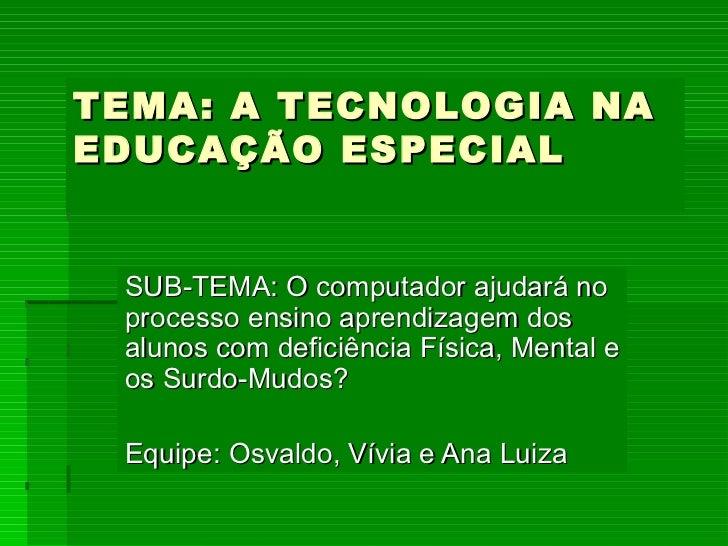 TEMA: A TECNOLOGIA NA EDUCAÇÃO ESPECIAL SUB-TEMA: O computador ajudará no processo ensino aprendizagem dos alunos com defi...