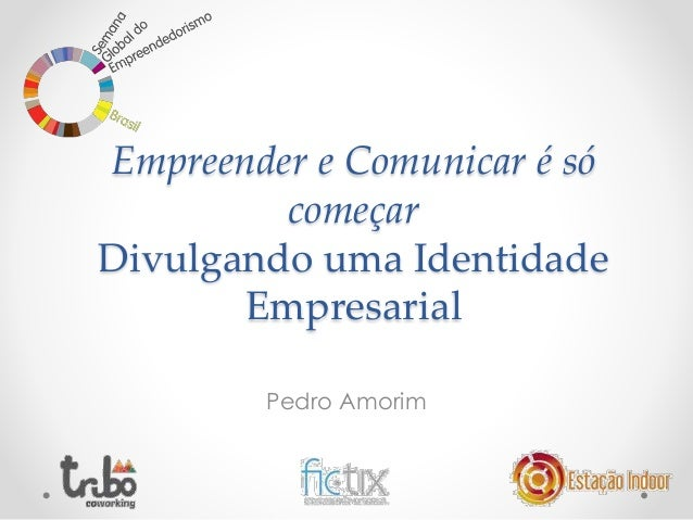 Empreender e Comunicar é só  começar  Divulgando uma Identidade  Empresarial  Pedro Amorim