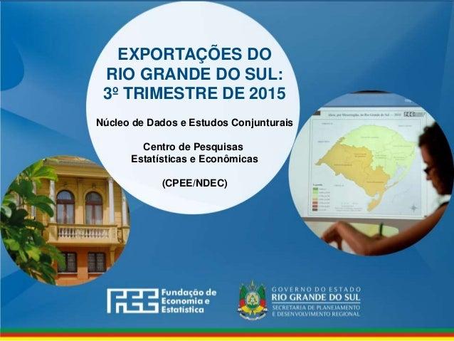 www.fee.rs.gov.br EXPORTAÇÕES DO RIO GRANDE DO SUL: 3º TRIMESTRE DE 2015 Núcleo de Dados e Estudos Conjunturais Centro de ...