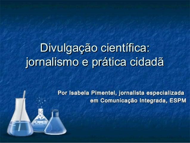 Divulgação científica:Divulgação científica: jornalismo e prática cidadãjornalismo e prática cidadã Por Isabela Pimentel, ...