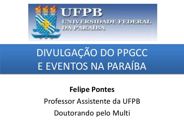 DIVULGAÇÃO DO PPGCC E EVENTOS NA PARAÍBA grggggggggggggggggggg ggggggggg Felipe Pontes Professor Assistente da UFPB Doutor...