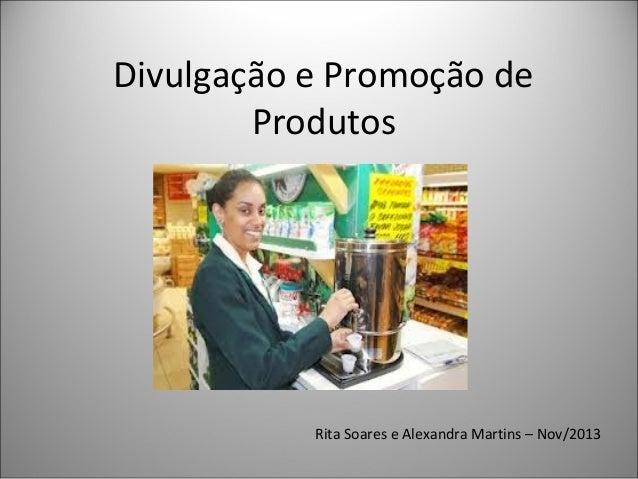 Divulgação e Promoção de Produtos Nov  Rita Soares e Alexandra Martins – Nov/2013