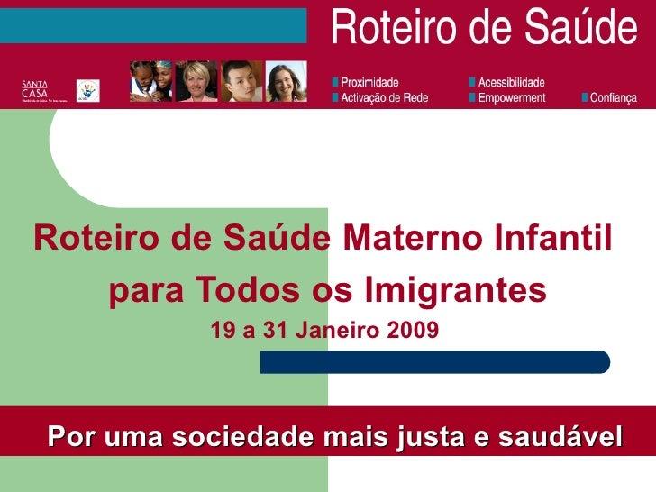 Roteiro de Saúde Materno Infantil  para Todos os Imigrantes 19 a 31 Janeiro 2009  Por uma sociedade mais justa e saudável