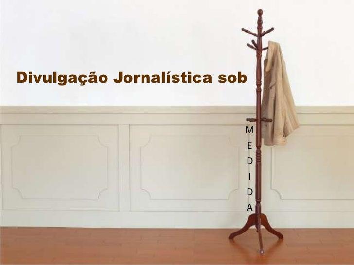 Divulgação Jornalística sob<br />M<br />E<br />D<br />I<br />D<br />A<br />