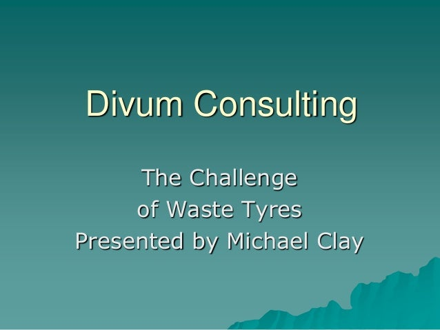 Divum Consulting The Challenge of Waste Tyres Presented by Michael Clay