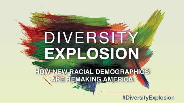 DIVERSITY  EXPLOSION  HOW NEW RACIAL DEMOGRAPHICS!  ARE REMAKING AMERICA  #DiversityExplosion
