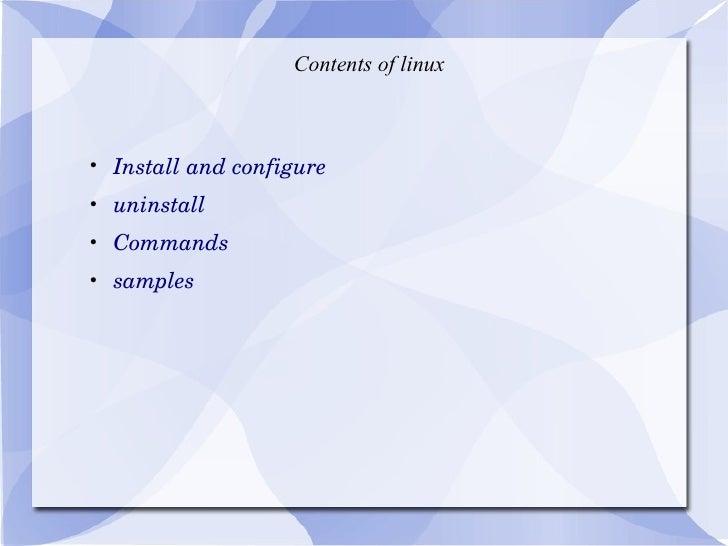 Contents of linux <ul><li>Install and configure </li></ul><ul><li>uninstall </li></ul><ul><li>Commands </li></ul><ul><li>s...