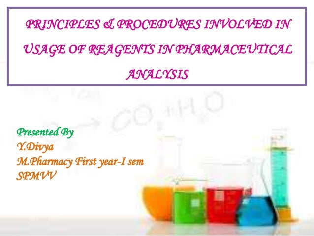 PRINCIPLES & PROCEDURES INVOLVED IN USAGE OF REAGENTS IN PHARMACEUTICAL ANALYSIS Presented By Y.Divya M.Pharmacy First yea...