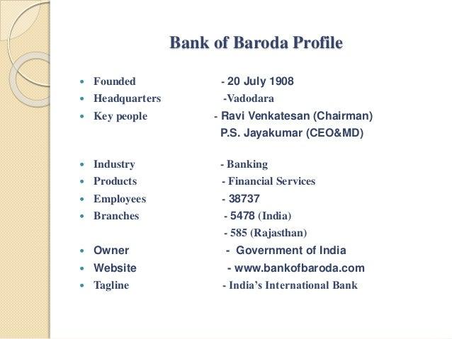 Bank of Baroda Profile  Founded - 20 July 1908  Headquarters -Vadodara  Key people - Ravi Venkatesan (Chairman) P.S. Ja...