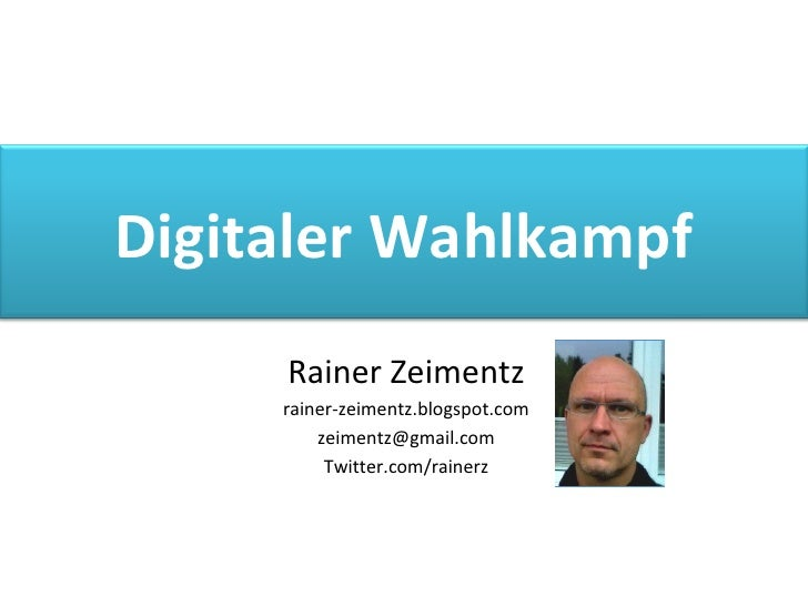Rainer Zeimentz rainer-zeimentz.blogspot.com [email_address] Twitter.com/rainerz Digitaler Wahlkampf