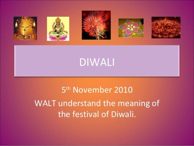 DIWALI 5th November 2010 WALT understand the meaning of the festival of Diwali.