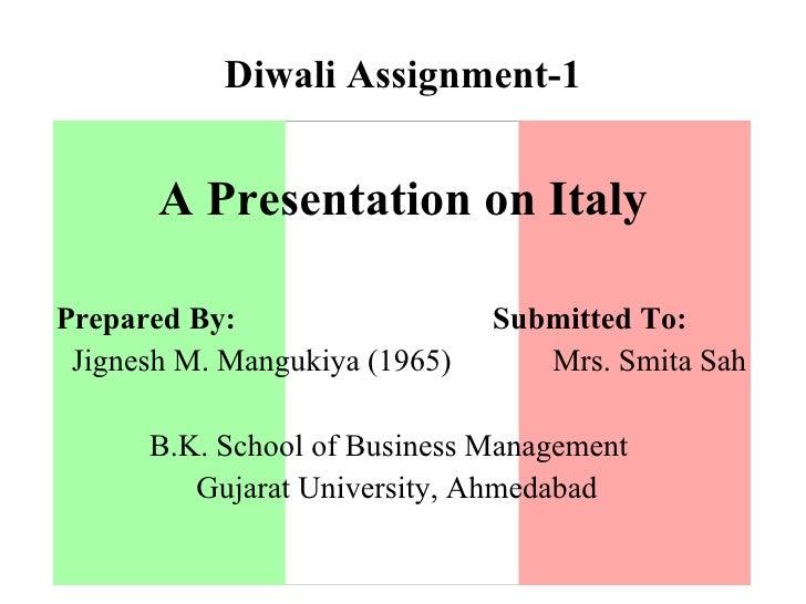 Diwali Assignment-1 <ul><li>A Presentation on Italy </li></ul><ul><li>Prepared By:  Submitted To: </li></ul><ul><li>Jignes...