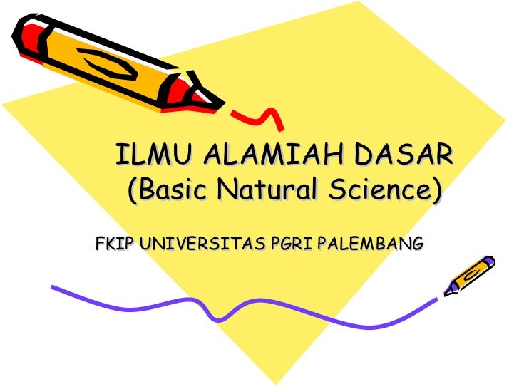 ILMU ALAMIAH DASAR   (Basic Natural Science) FKIP UNIVERSITAS PGRI PALEMBANG