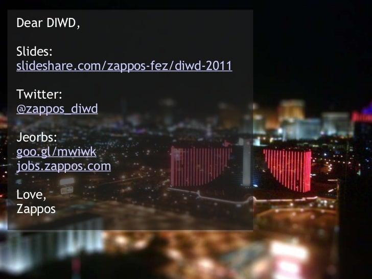 Dear DIWD, Slides: tinyurl.com/zappos-diwd Twitter: @zappos_diwd Jeorbs: goo.gl/mwiwk jobs.zappos.com Love, Zappos