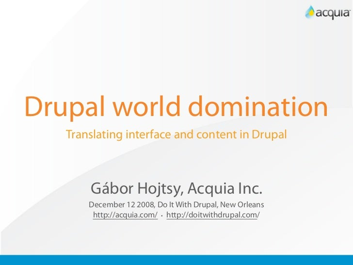 Drupal world domination    Translating interface and content in Drupal           Gábor Hojtsy, Acquia Inc.        December...