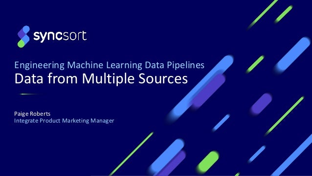 Engineering Machine Learning Data Pipelines Data from Multiple Sources Paige Roberts Integrate Product Marketing Manager