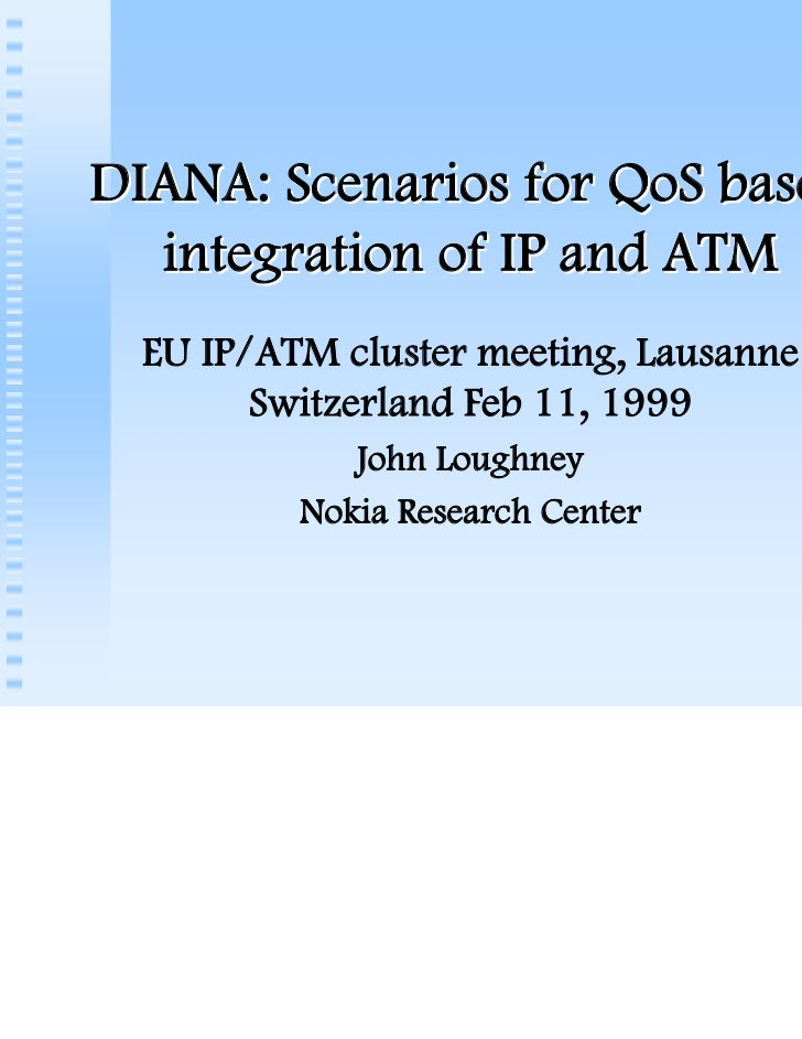 DIANA: Scenarios for QoS based  integration of IP and ATM  EU IP/ATM cluster meeting, Lausanne        Switzerland Feb 11, ...