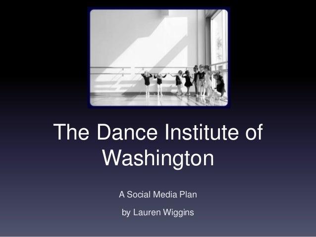 The Dance Institute of Washington A Social Media Plan by Lauren Wiggins
