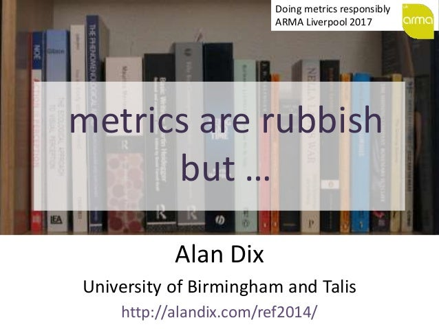 metrics are rubbish but … Alan Dix University of Birmingham and Talis http://alandix.com/ref2014/ Doing metrics responsibl...