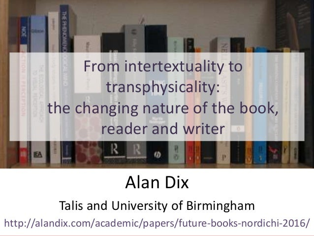 From intertextuality to transphysicality: the changing nature of the book, reader and writer Alan Dix Talis and University...