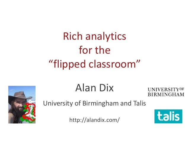 "Rich analytics for the ""flipped classroom"" Alan Dix University of Birmingham and Talis http://alandix.com/"
