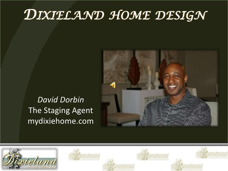 Dixieland home design<br />David Dorbin<br />The Staging Agent<br />mydixiehome.com<br />