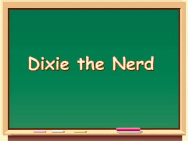 Meet Dixie Hello. My name is Dixie, but everyone at school calls me The Nerd. Why? I have no idea. Maybe because I like to...