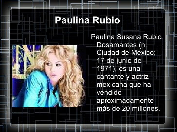 Paulina Rubio <ul><li>Paulina Susana Rubio Dosamantes (n. Ciudad de México; 17 de junio de 1971), es una cantante y actriz...