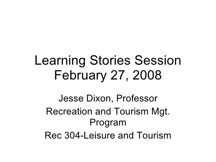 Learning Stories Session February 27, 2008 Jesse Dixon, Professor Recreation and Tourism Mgt. Program Rec 304-Leisure and ...