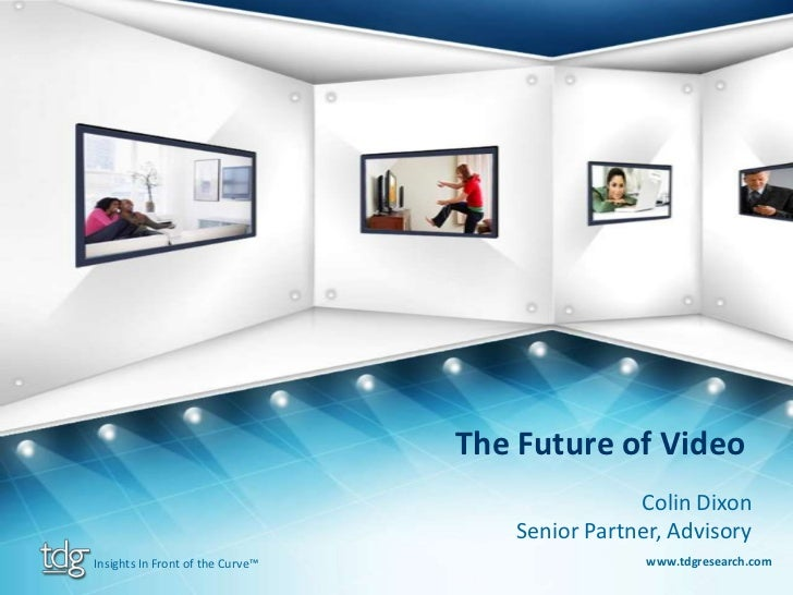 The Future of Video<br />Colin Dixon<br />Senior Partner, Advisory<br />www.tdgresearch.com<br />Insights In Front of the ...