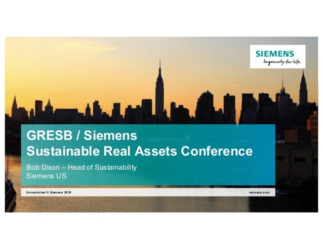 GRESB / Siemens Sustainable Real Assets Conference Bob Dixon – Head of Sustainability Siemens US siemens.comUnrestricted ©...