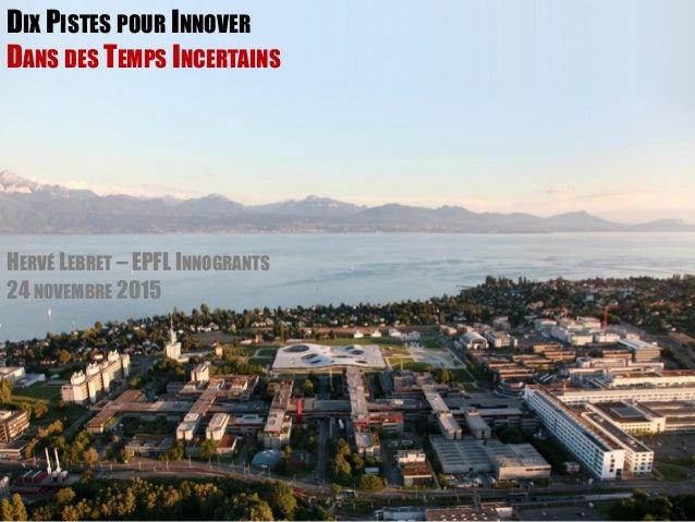 DIX PISTES POUR INNOVER DANS DES TEMPS INCERTAINS HERVÉ LEBRET – EPFL INNOGRANTS 24 NOVEMBRE 2015