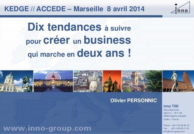 Dix tendances à suivre pour créer un business qui marche en deux ans ! KEDGE // ACCEDE – Marseille 8 avril 2014 inno TSD P...