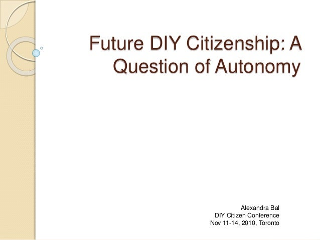 Future DIY Citizenship: A Question of Autonomy Alexandra Bal DIY Citizen Conference Nov 11-14, 2010, Toronto