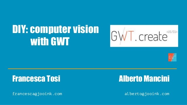 DIY: computer vision with GWT Francesca Tosi Alberto Mancini francesca@jooink.com alberto@jooink.com