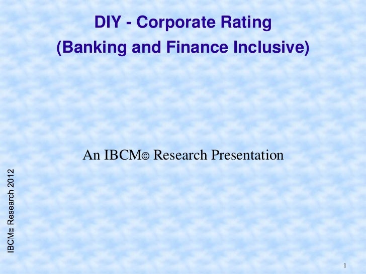 DIY - Corporate Rating(Banking and Finance Inclusive)   An IBCM© Research Presentation                                    1