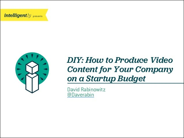 presents  DIY: How to Produce Video Content for Your Company on a Startup Budget David Rabinowitz @Daverabin
