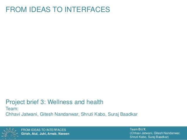 FROM IDEAS TO INTERFACESGirish, Atul, Juhi, Arnab, NaveenTeam D.I.Y.(Chhavi Jatwani, Gitesh Nandanwar,Shruti Kabo, Suraj B...
