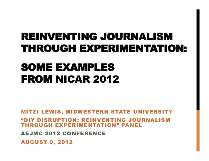 REINVENTING JOURNALISM THROUGH EXPERIMENTATION:SOME EXAMPLESFROM NICAR 2012MITZI LEWIS, MIDWESTERN STATE UNIVER...