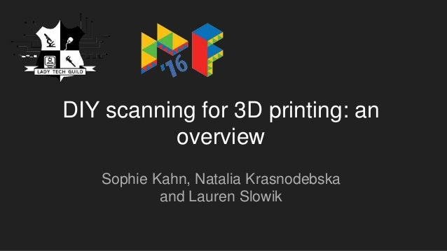 DIY scanning for 3D printing: an overview Sophie Kahn, Natalia Krasnodebska and Lauren Slowik